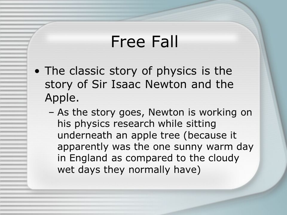 Free Fall The classic story of physics is the story of Sir Isaac Newton and the Apple. –As the story goes, Newton is working on his physics research w
