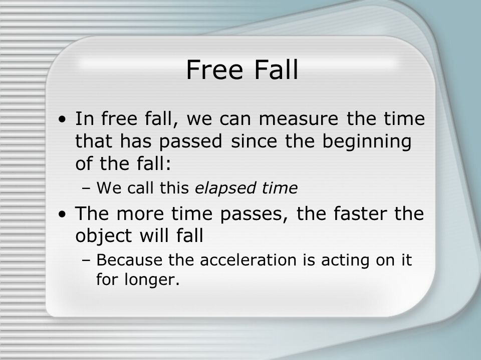 Free Fall In free fall, we can measure the time that has passed since the beginning of the fall: –We call this elapsed time The more time passes, the
