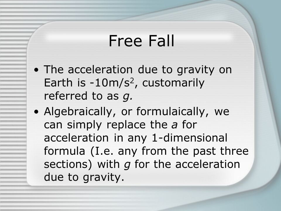 Free Fall The acceleration due to gravity on Earth is -10m/s 2, customarily referred to as g. Algebraically, or formulaically, we can simply replace t