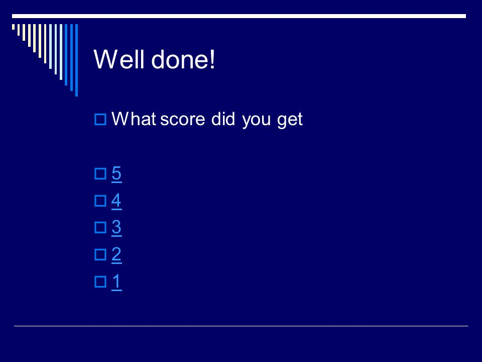 Well done!  What score did you get  5 5  4 4  3 3  2 2  1 1