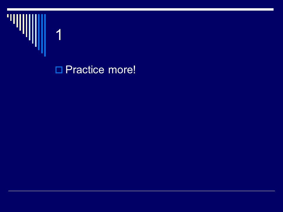 1  Practice more!