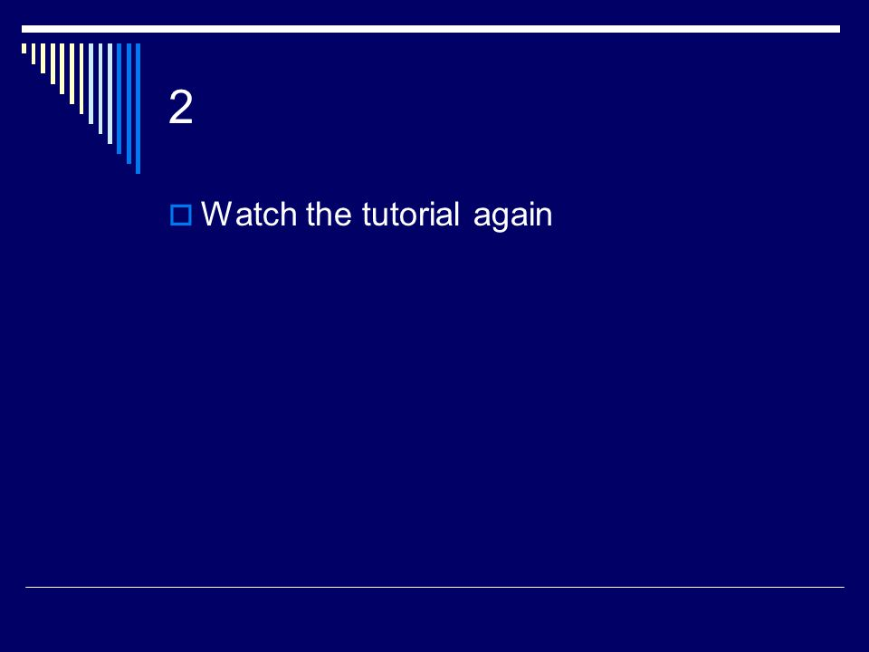 2  Watch the tutorial again