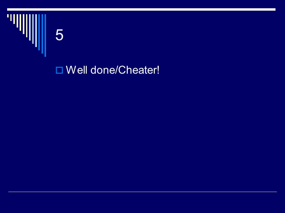 5  Well done/Cheater!