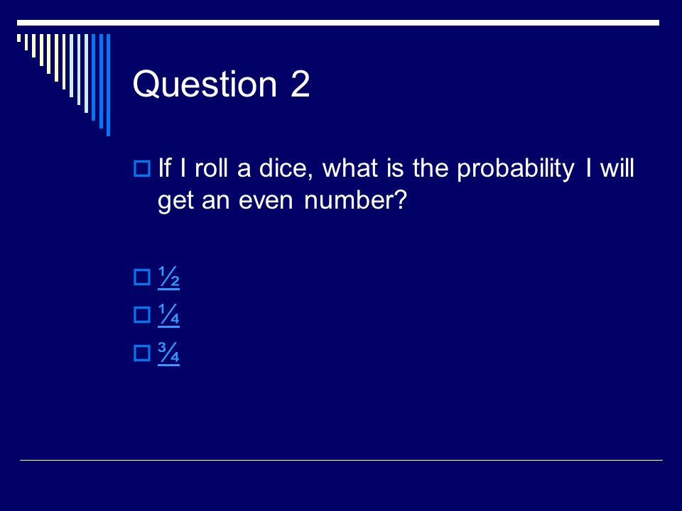 Question 2  If I roll a dice, what is the probability I will get an even number?  ½ ½  ¼ ¼  ¾ ¾