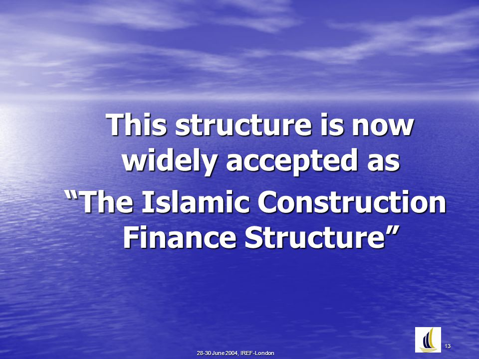 "28-30 June 2004, IREF-London 13 This structure is now widely accepted as This structure is now widely accepted as ""The Islamic Construction Finance St"