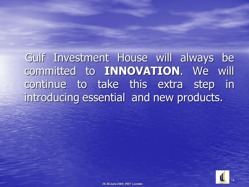 28-30 June 2004, IREF-London 14 Gulf Investment House will always be committed to INNOVATION.