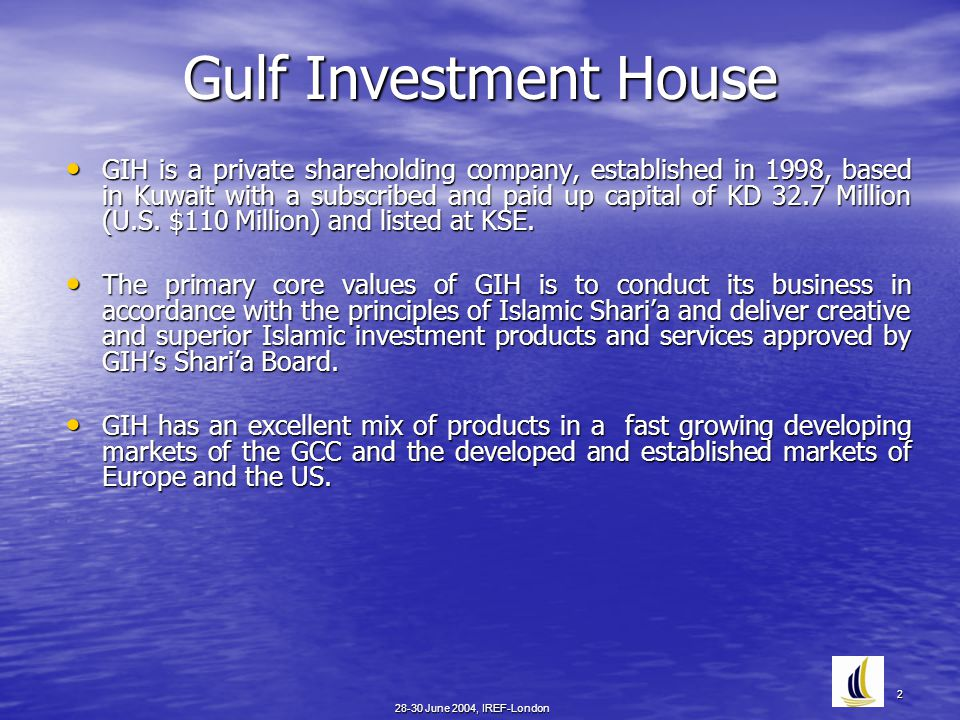 28-30 June 2004, IREF-London 2 Gulf Investment House GIH is a private shareholding company, established in 1998, based in Kuwait with a subscribed and paid up capital of KD 32.7 Million (U.S.