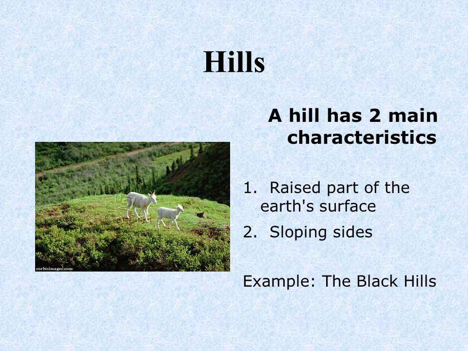 Hills A hill has 2 main characteristics 1. Raised part of the earth's surface 2. Sloping sides Example: The Black Hills