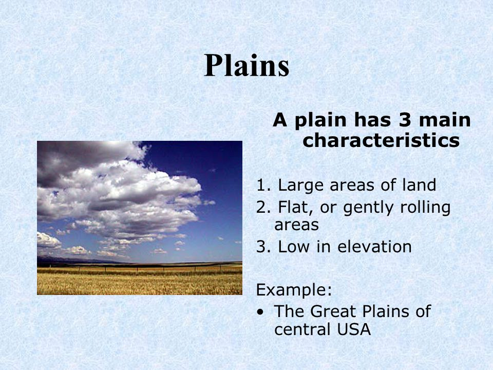 Plains A plain has 3 main characteristics 1. Large areas of land 2. Flat, or gently rolling areas 3. Low in elevation Example: The Great Plains of cen