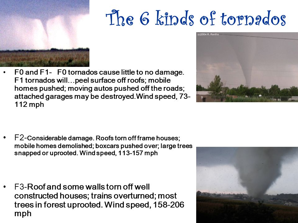 The 6 kinds of tornados F0 and F1- F0 tornados cause little to no damage.