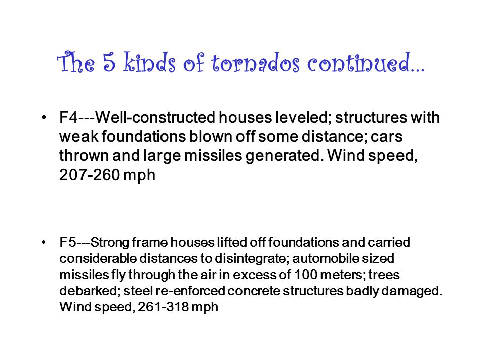 The 5 kinds of tornados continued… F4---Well-constructed houses leveled; structures with weak foundations blown off some distance; cars thrown and large missiles generated.