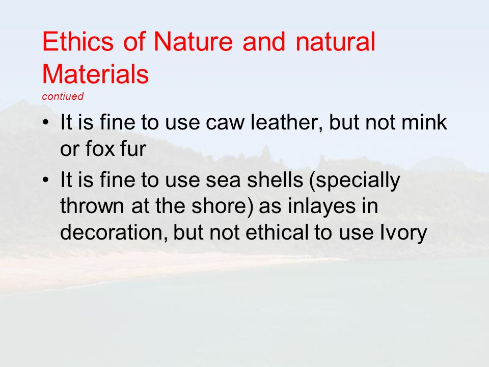 Ethics of Nature and natural Materials contiued It is fine to use caw leather, but not mink or fox fur It is fine to use sea shells (specially thrown at the shore) as inlayes in decoration, but not ethical to use Ivory