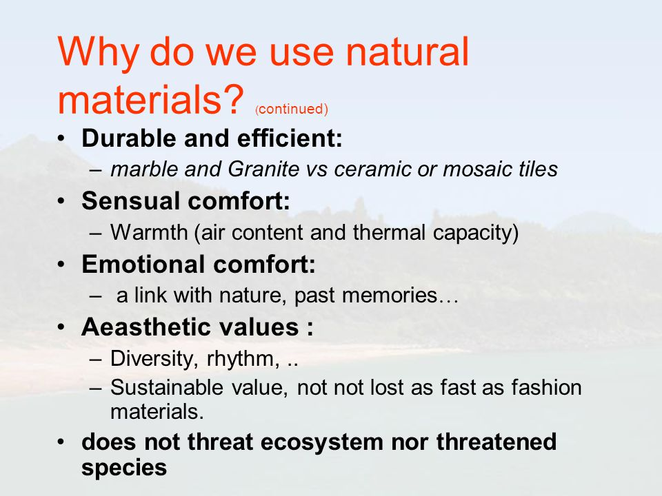 Why do we use natural materials? ( continued) Durable and efficient: –marble and Granite vs ceramic or mosaic tiles Sensual comfort: –Warmth (air cont
