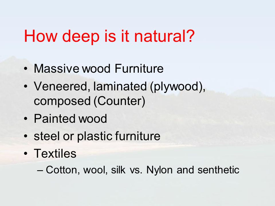 How deep is it natural? Massive wood Furniture Veneered, laminated (plywood), composed (Counter) Painted wood steel or plastic furniture Textiles –Cot