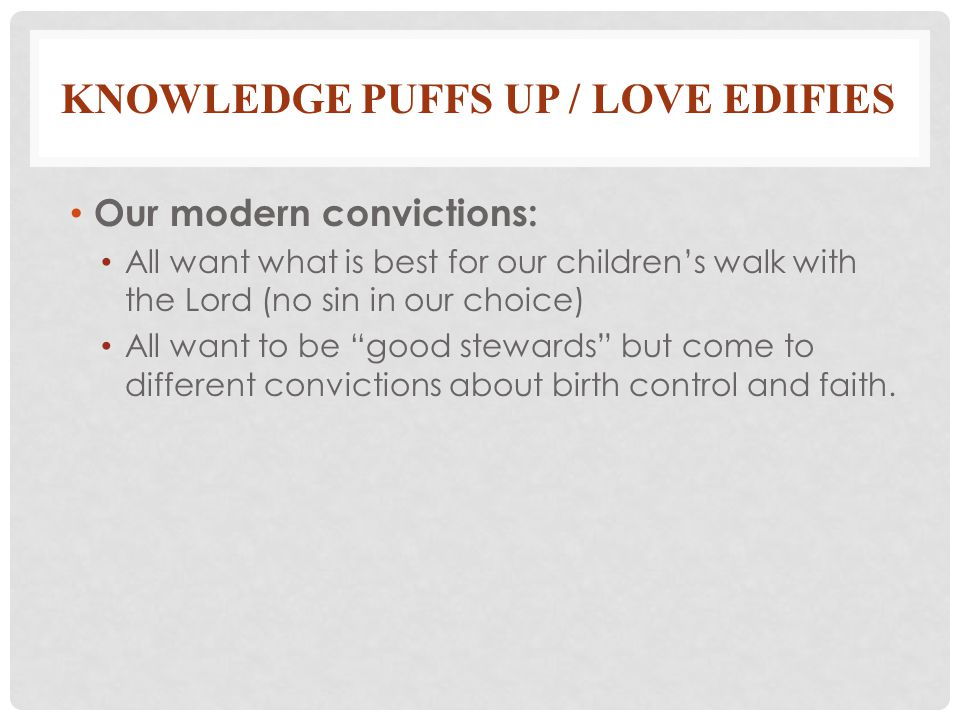 KNOWLEDGE PUFFS UP / LOVE EDIFIES Our modern convictions: All want what is best for our children's walk with the Lord (no sin in our choice) All want to be good stewards but come to different convictions about birth control and faith.