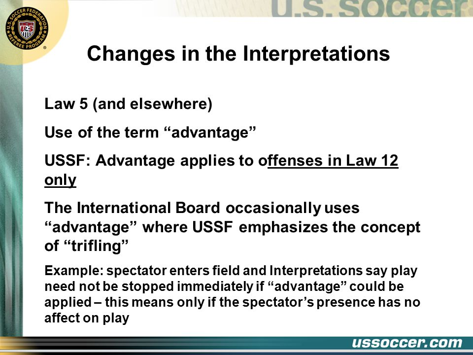 Changes in the Interpretations Law 5 (and elsewhere) Use of the term advantage USSF: Advantage applies to offenses in Law 12 only The International Board occasionally uses advantage where USSF emphasizes the concept of trifling Example: spectator enters field and Interpretations say play need not be stopped immediately if advantage could be applied – this means only if the spectator's presence has no affect on play