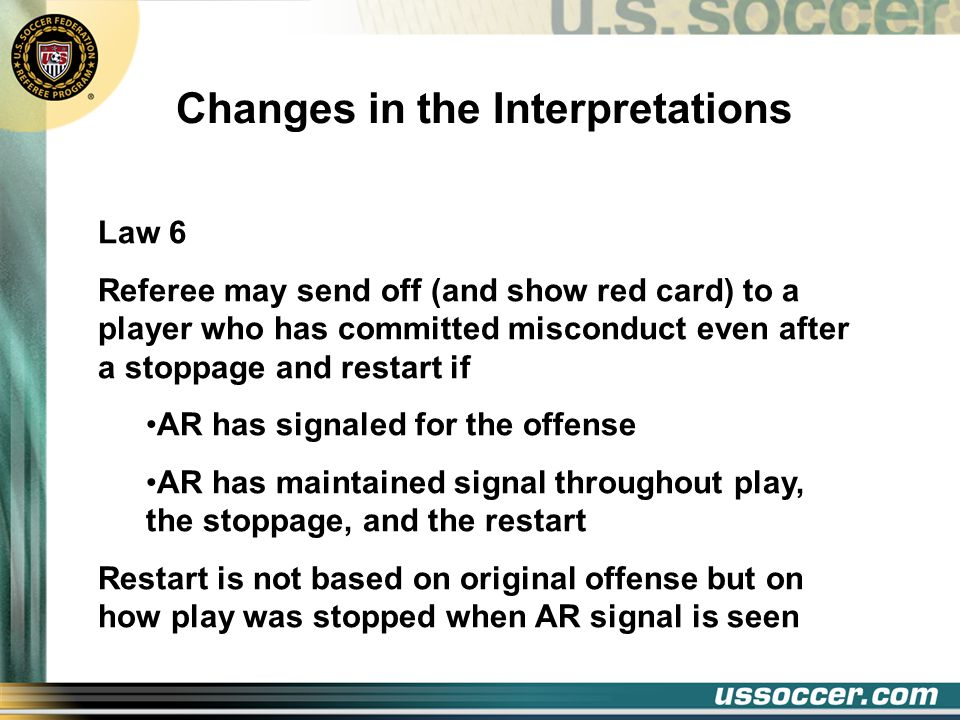 Changes in the Interpretations Law 6 Referee may send off (and show red card) to a player who has committed misconduct even after a stoppage and restart if AR has signaled for the offense AR has maintained signal throughout play, the stoppage, and the restart Restart is not based on original offense but on how play was stopped when AR signal is seen
