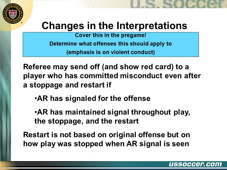 Changes in the Interpretations Law 6 Referee may send off (and show red card) to a player who has committed misconduct even after a stoppage and restart if AR has signaled for the offense AR has maintained signal throughout play, the stoppage, and the restart Restart is not based on original offense but on how play was stopped when AR signal is seen Cover this in the pregame.
