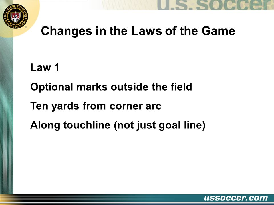 Changes in the Laws of the Game Law 1 Optional marks outside the field Ten yards from corner arc Along touchline (not just goal line)