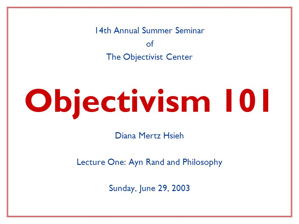 Objectivism 101 14th Annual Summer Seminar of The Objectivist Center Diana Mertz Hsieh Lecture One: Ayn Rand and Philosophy Sunday, June 29, 2003