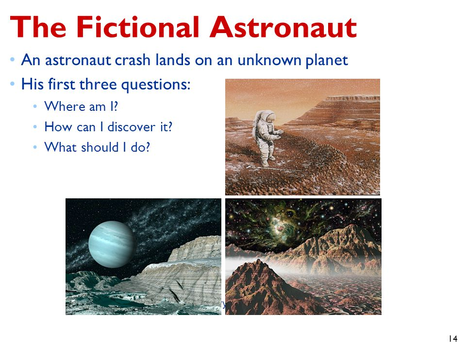 14 The Fictional Astronaut An astronaut crash lands on an unknown planet His first three questions: Where am I.