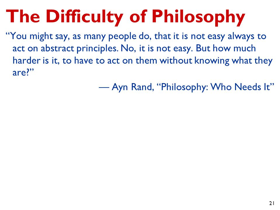 21 The Difficulty of Philosophy You might say, as many people do, that it is not easy always to act on abstract principles.