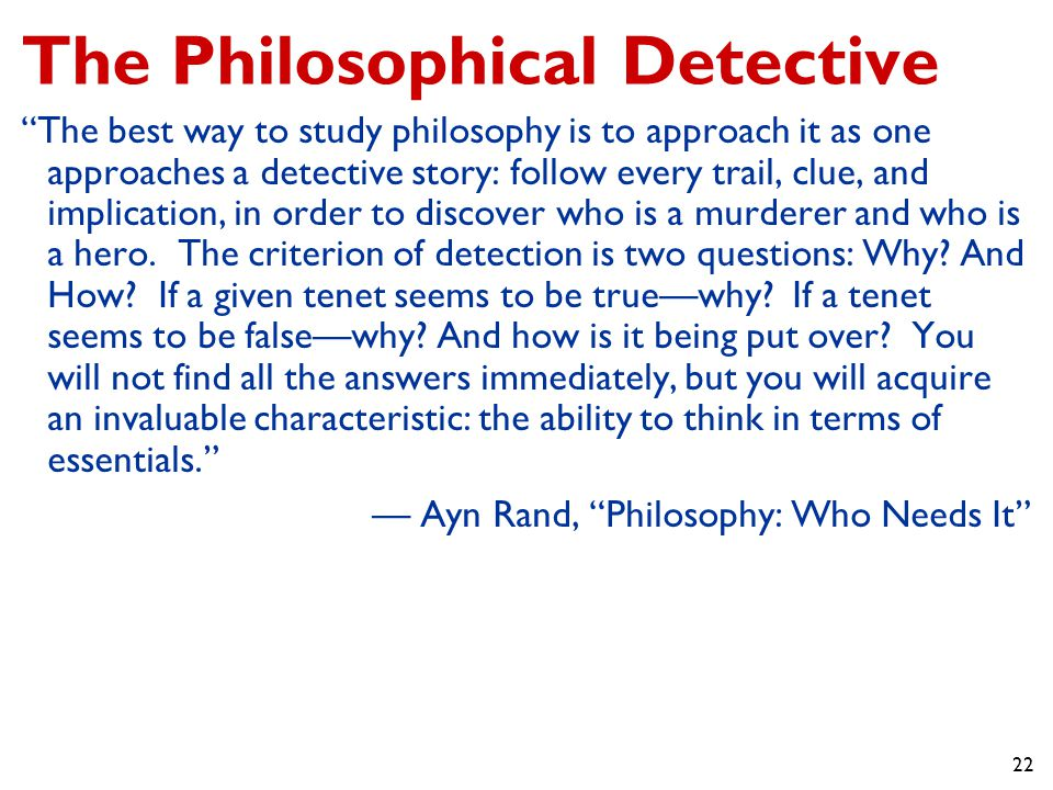 22 The Philosophical Detective The best way to study philosophy is to approach it as one approaches a detective story: follow every trail, clue, and implication, in order to discover who is a murderer and who is a hero.