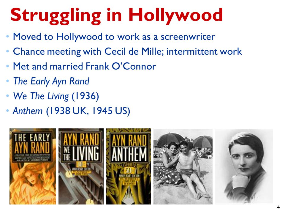 4 Struggling in Hollywood Moved to Hollywood to work as a screenwriter Chance meeting with Cecil de Mille; intermittent work Met and married Frank O'Connor The Early Ayn Rand We The Living (1936) Anthem (1938 UK, 1945 US)