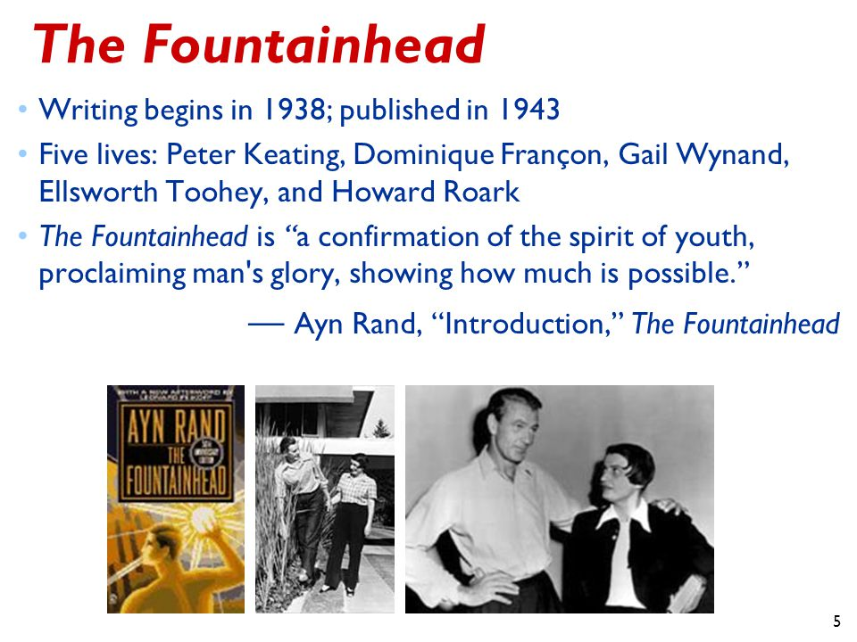 5 The Fountainhead Writing begins in 1938; published in 1943 Five lives: Peter Keating, Dominique Françon, Gail Wynand, Ellsworth Toohey, and Howard Roark The Fountainhead is a confirmation of the spirit of youth, proclaiming man s glory, showing how much is possible. — Ayn Rand, Introduction, The Fountainhead