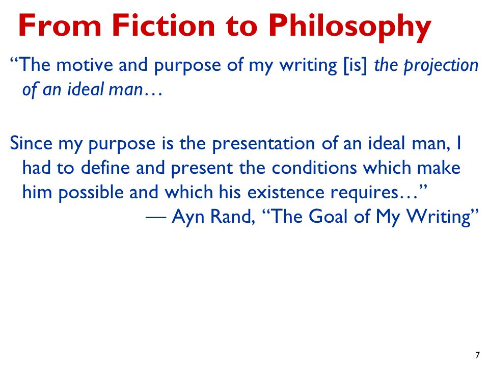 7 From Fiction to Philosophy The motive and purpose of my writing [is] the projection of an ideal man… Since my purpose is the presentation of an ideal man, I had to define and present the conditions which make him possible and which his existence requires… — Ayn Rand, The Goal of My Writing