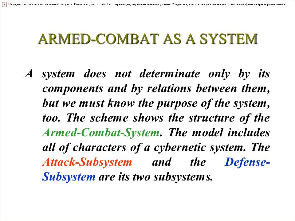 ARMED-COMBAT AS A SYSTEM I wish to show a new model of the armed-combat, which basic idea is following: the attacker and the defender sides attach to each other in the armed combat as closely as two subsystems of a big-system are attached, so, they together become an independent big-system.