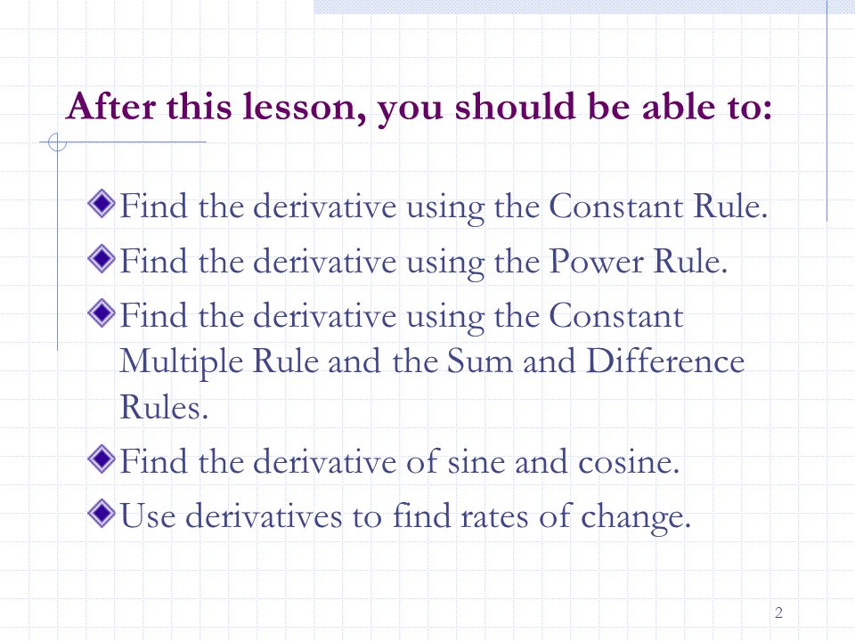 2 After this lesson, you should be able to: Find the derivative using the Constant Rule.
