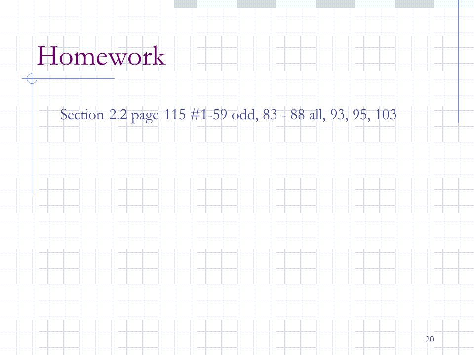 20 Homework Section 2.2 page 115 #1-59 odd, 83 - 88 all, 93, 95, 103