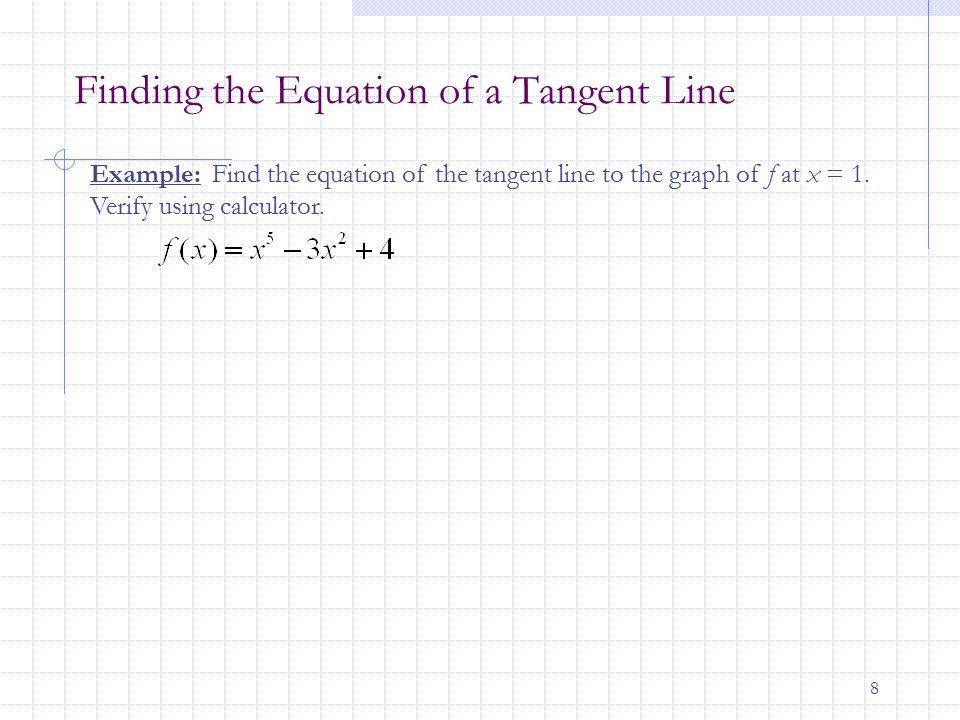 8 Finding the Equation of a Tangent Line Example: Find the equation of the tangent line to the graph of f at x = 1.