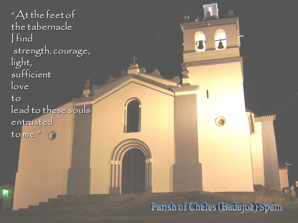 At the feet of the tabernacle I find strength, courage, light, sufficient love to lead to these souls entrusted to me.