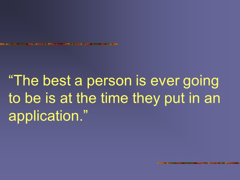The best a person is ever going to be is at the time they put in an application.