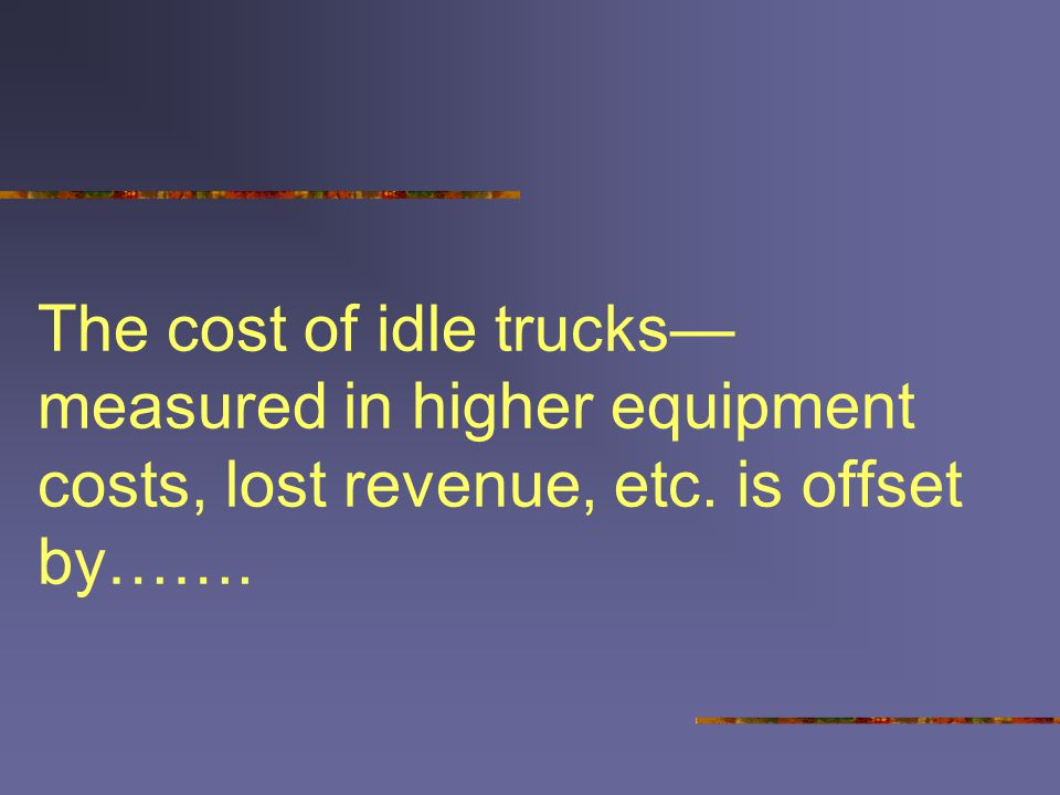 The cost of idle trucks— measured in higher equipment costs, lost revenue, etc. is offset by…….