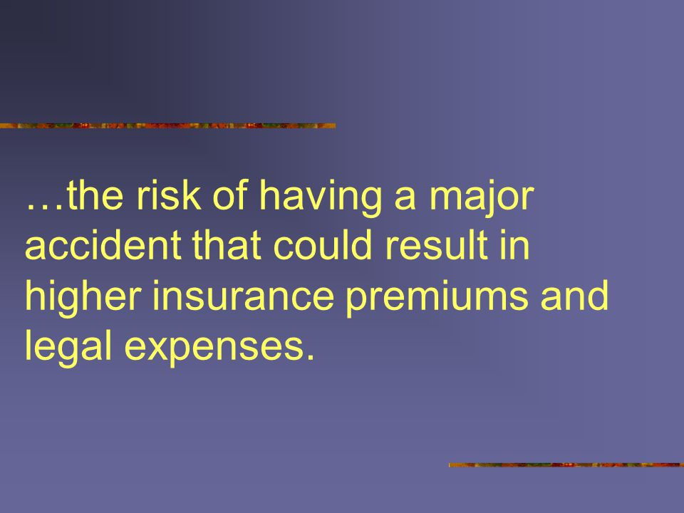 …the risk of having a major accident that could result in higher insurance premiums and legal expenses.