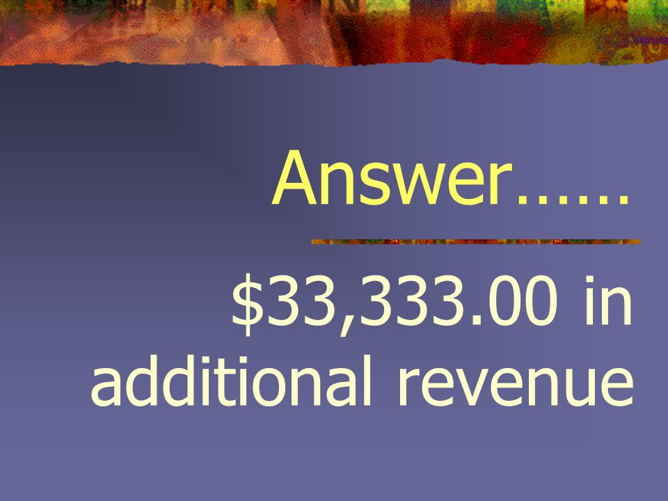 Answer…… $33,333.00 in additional revenue