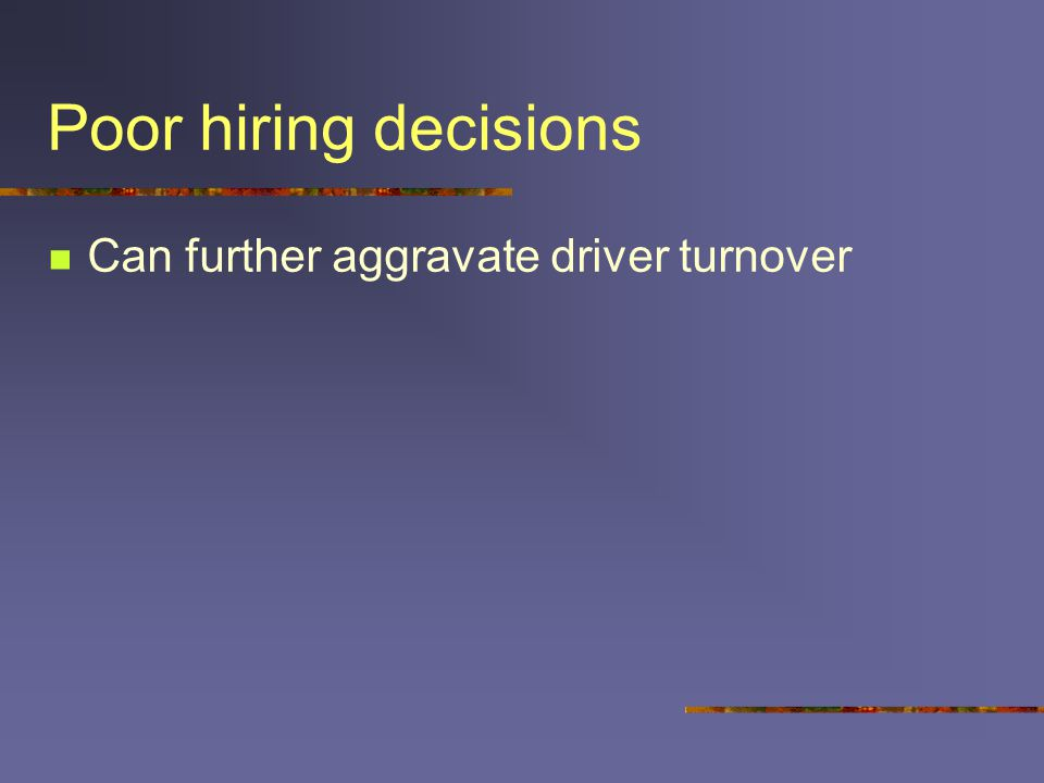 Poor hiring decisions Can further aggravate driver turnover