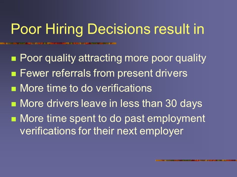 Poor Hiring Decisions result in Poor quality attracting more poor quality Fewer referrals from present drivers More time to do verifications More drivers leave in less than 30 days More time spent to do past employment verifications for their next employer