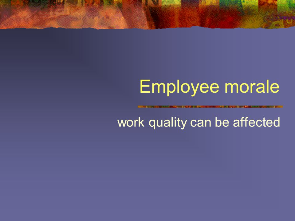 Employee morale work quality can be affected