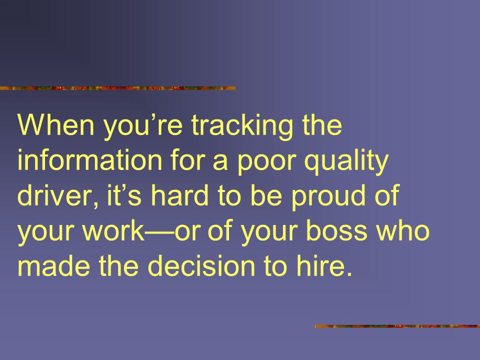 When you're tracking the information for a poor quality driver, it's hard to be proud of your work—or of your boss who made the decision to hire.