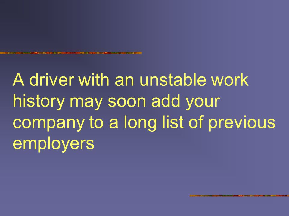 A driver with an unstable work history may soon add your company to a long list of previous employers