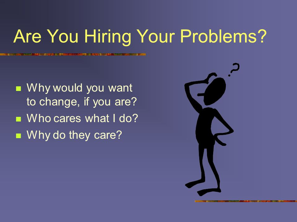 Are You Hiring Your Problems? Why would you want to change, if you are? Who cares what I do? Why do they care?