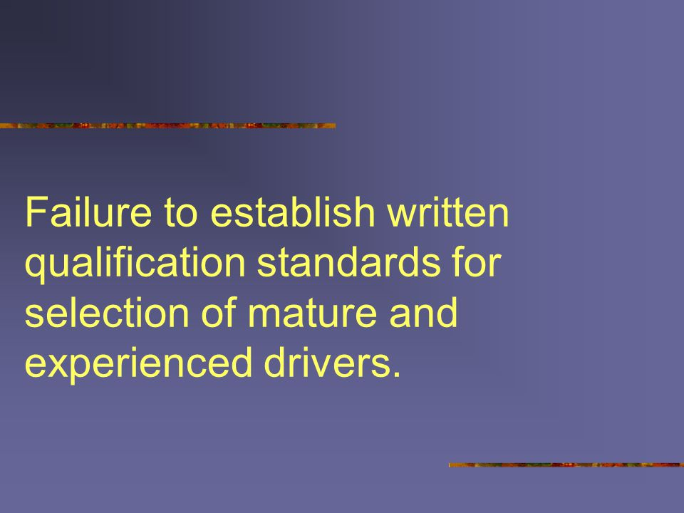 Failure to establish written qualification standards for selection of mature and experienced drivers.