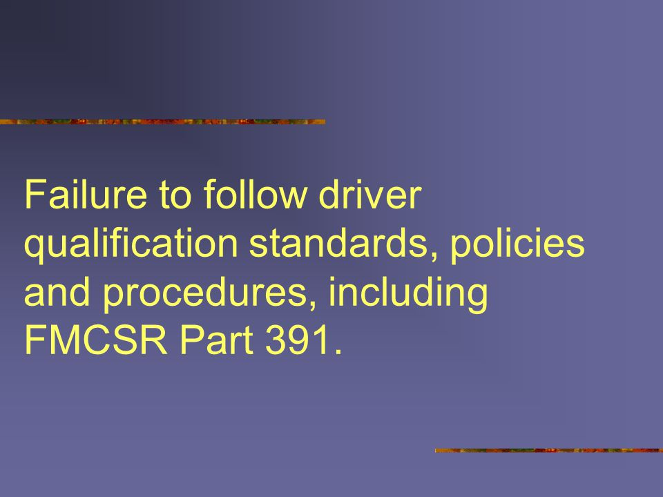 Failure to follow driver qualification standards, policies and procedures, including FMCSR Part 391.