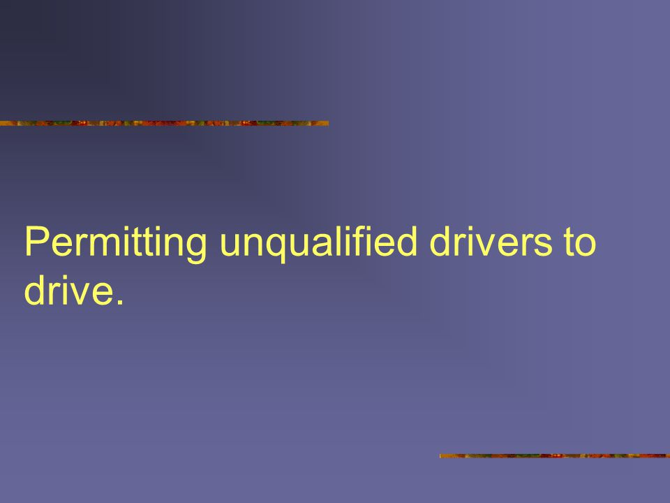 Permitting unqualified drivers to drive.