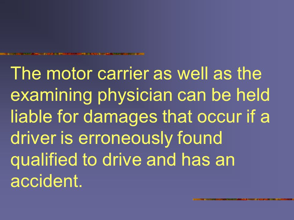 The motor carrier as well as the examining physician can be held liable for damages that occur if a driver is erroneously found qualified to drive and has an accident.
