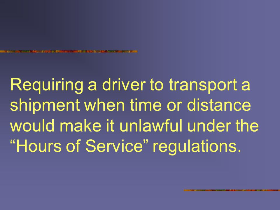 Requiring a driver to transport a shipment when time or distance would make it unlawful under the Hours of Service regulations.